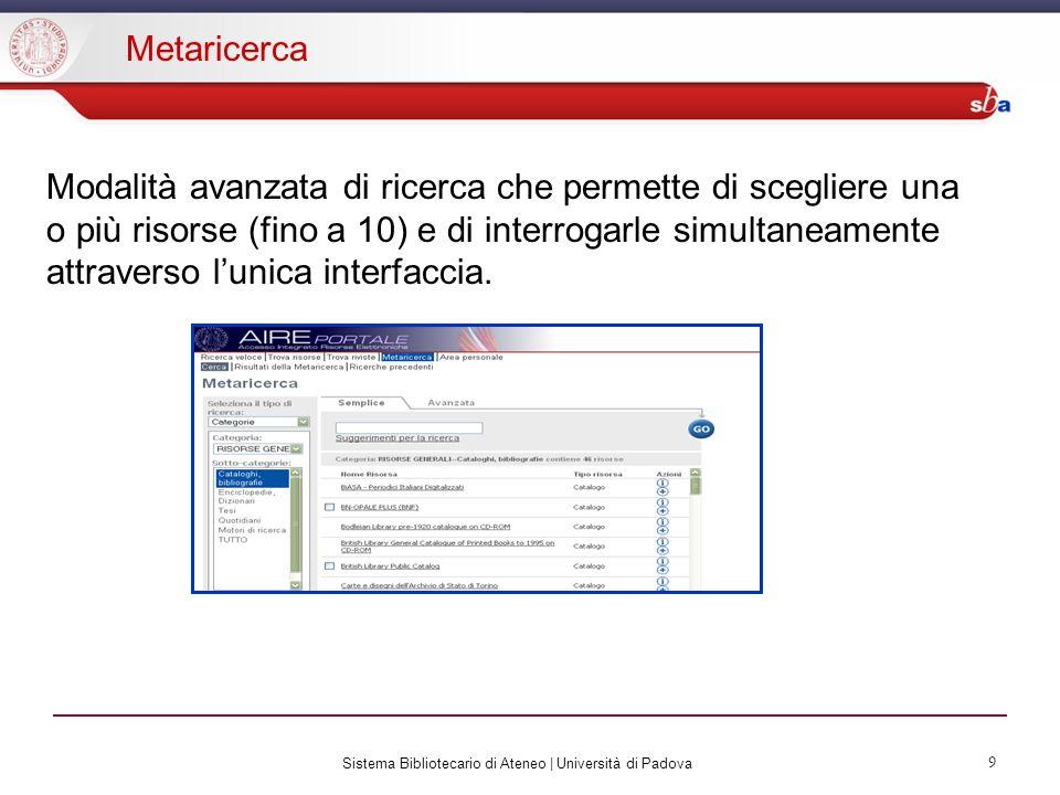 Sistema Bibliotecario di Ateneo | Università di Padova 9 Metaricerca Modalità avanzata di ricerca che permette di scegliere una o più risorse (fino a 10) e di interrogarle simultaneamente attraverso lunica interfaccia.
