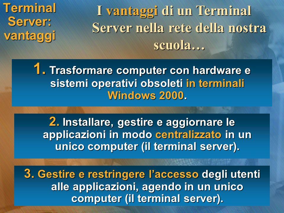 Terminal Server: vantaggi I vantaggi di un Terminal Server nella rete della nostra scuola… 1. Trasformare computer con hardware e sistemi operativi ob
