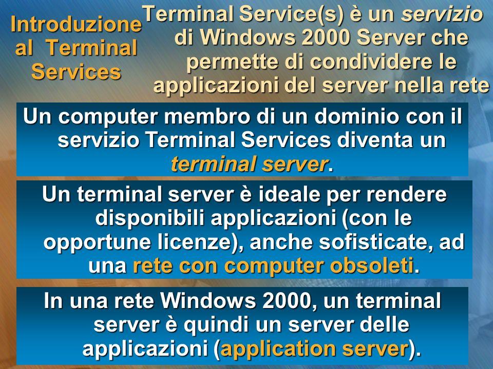 Introduzione ai Terminal Services Un terminal server permette laccesso simultaneo a più utenti alle applicazioni installate esclusivamente sul server Lelaborazione è concentrata sul server, mentre i computer client svolgono la funzione di terminale remoto non intelligente.