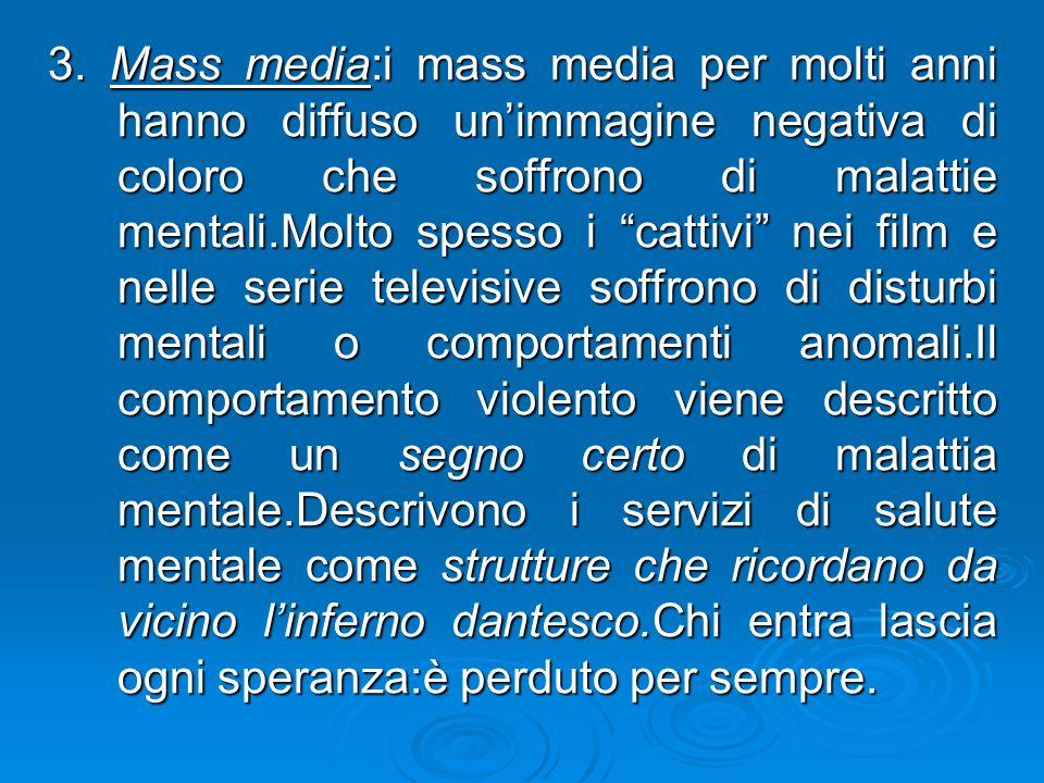 3. Mass media:i mass media per molti anni hanno diffuso unimmagine negativa di coloro che soffrono di malattie mentali.Molto spesso i cattivi nei film