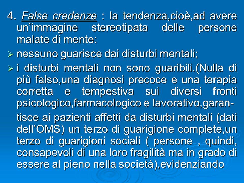 4. False credenze : la tendenza,cioè,ad avere unimmagine stereotipata delle persone malate di mente: nessuno guarisce dai disturbi mentali; nessuno gu