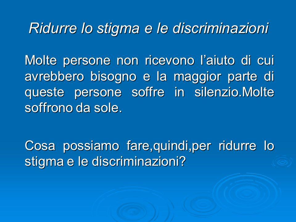 Ridurre lo stigma e le discriminazioni Molte persone non ricevono laiuto di cui avrebbero bisogno e la maggior parte di queste persone soffre in silen