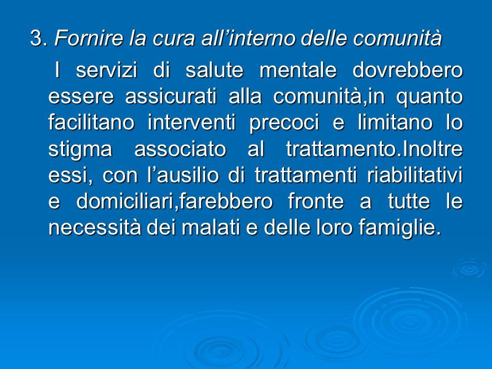 3. Fornire la cura allinterno delle comunità I servizi di salute mentale dovrebbero essere assicurati alla comunità,in quanto facilitano interventi pr