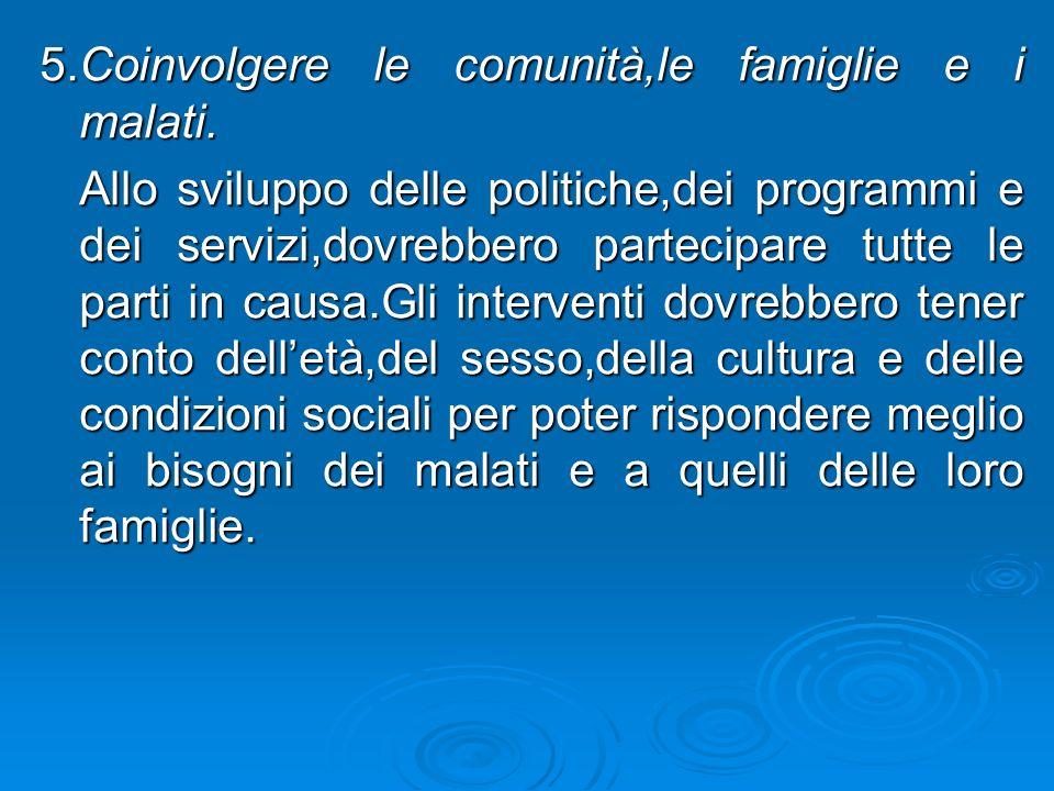 5.Coinvolgere le comunità,le famiglie e i malati. Allo sviluppo delle politiche,dei programmi e dei servizi,dovrebbero partecipare tutte le parti in c