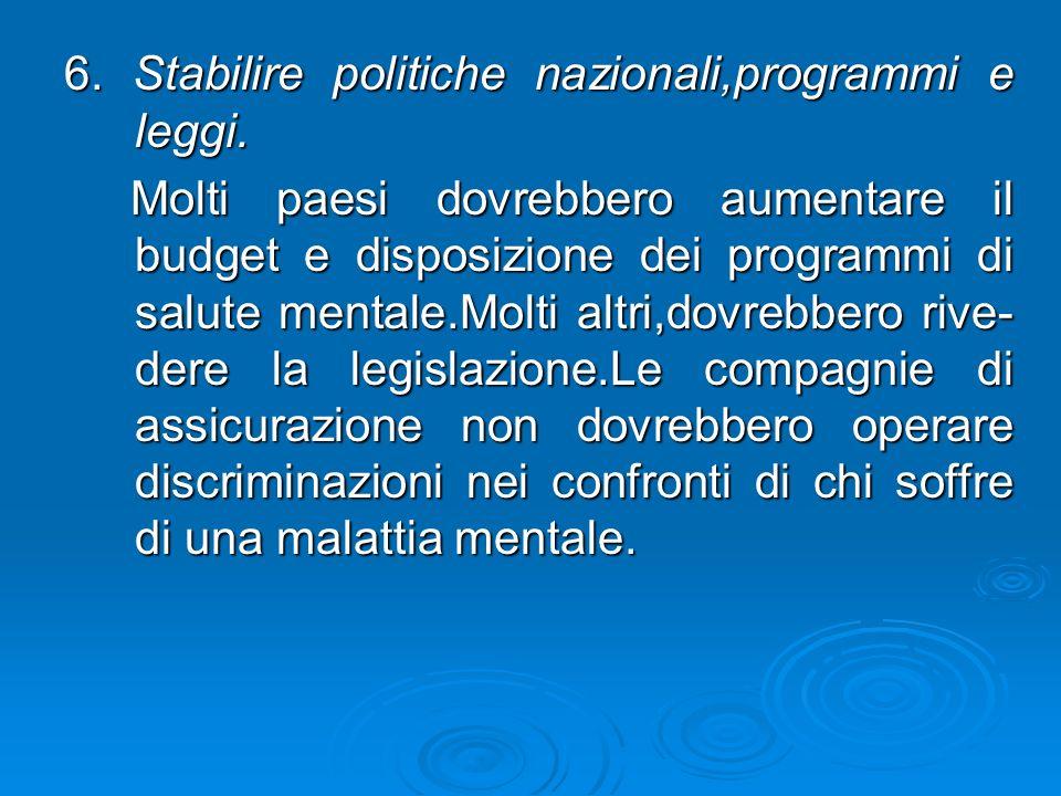 6. Stabilire politiche nazionali,programmi e leggi. Molti paesi dovrebbero aumentare il budget e disposizione dei programmi di salute mentale.Molti al