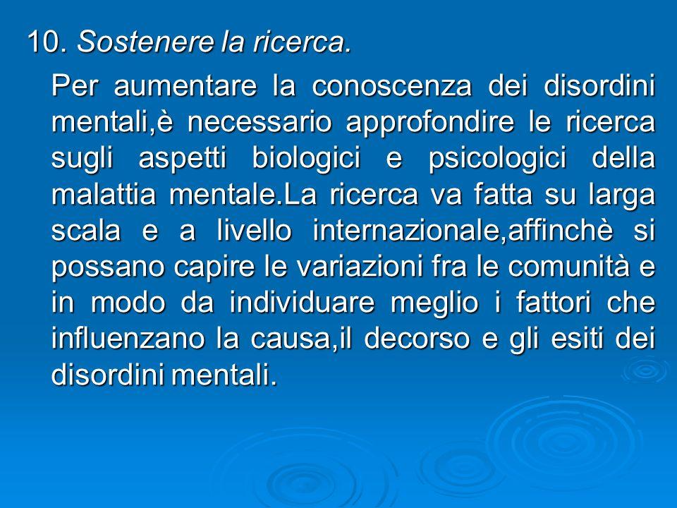 10. Sostenere la ricerca. Per aumentare la conoscenza dei disordini mentali,è necessario approfondire le ricerca sugli aspetti biologici e psicologici