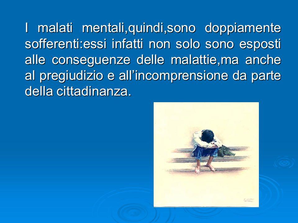 I malati mentali,quindi,sono doppiamente sofferenti:essi infatti non solo sono esposti alle conseguenze delle malattie,ma anche al pregiudizio e allin