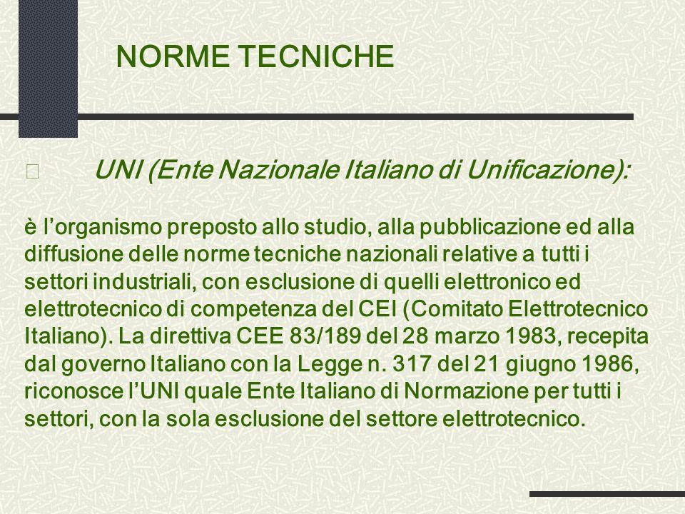 NORME TECNICHE • UNI (Ente Nazionale Italiano di Unificazione): è lorganismo preposto allo studio, alla pubblicazione ed alla diffusione delle norme tecniche nazionali relative a tutti i settori industriali, con esclusione di quelli elettronico ed elettrotecnico di competenza del CEI (Comitato Elettrotecnico Italiano).