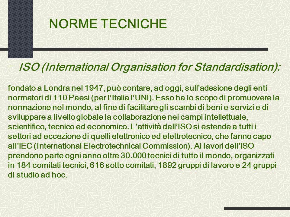 NORME TECNICHE • ISO (International Organisation for Standardisation): fondato a Londra nel 1947, può contare, ad oggi, sulladesione degli enti normatori di 110 Paesi (per lItalia lUNI).
