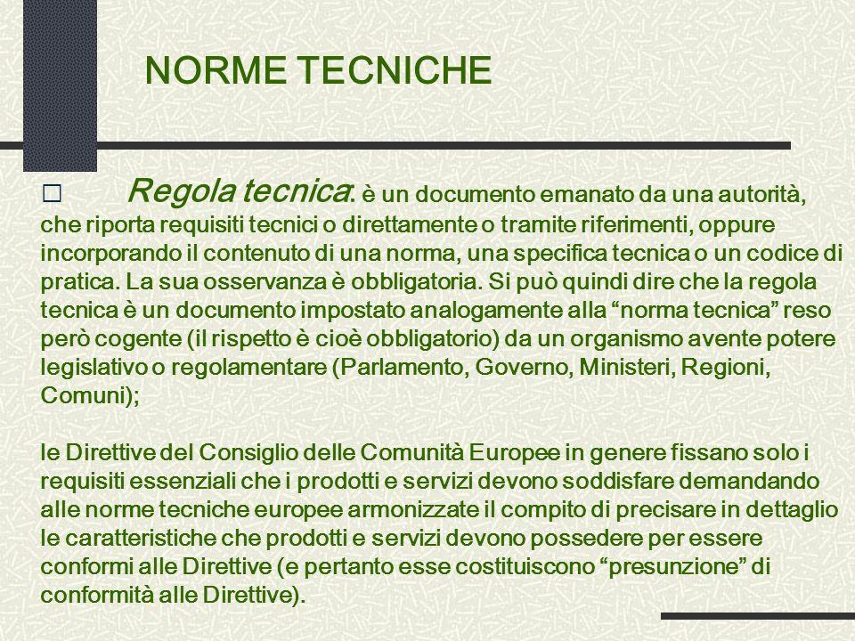 NORME TECNICHE • Regola tecnica: è un documento emanato da una autorità, che riporta requisiti tecnici o direttamente o tramite riferimenti, oppure incorporando il contenuto di una norma, una specifica tecnica o un codice di pratica.