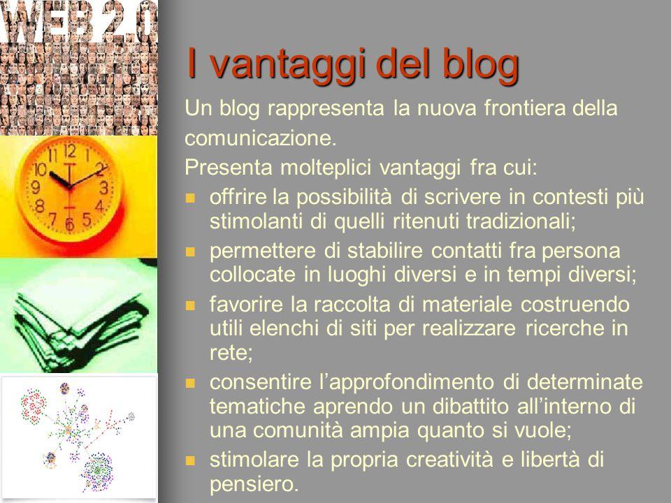 I vantaggi del blog Un blog rappresenta la nuova frontiera della comunicazione. Presenta molteplici vantaggi fra cui: offrire la possibilità di scrive