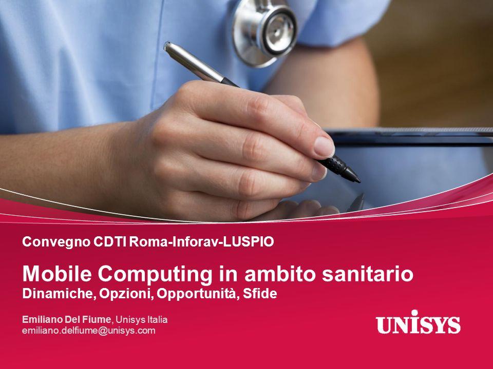 Convegno CDTI Roma-Inforav-LUSPIO Mobile Computing in ambito sanitario Dinamiche, Opzioni, Opportunità, Sfide Emiliano Del Fiume, Unisys Italia emilia