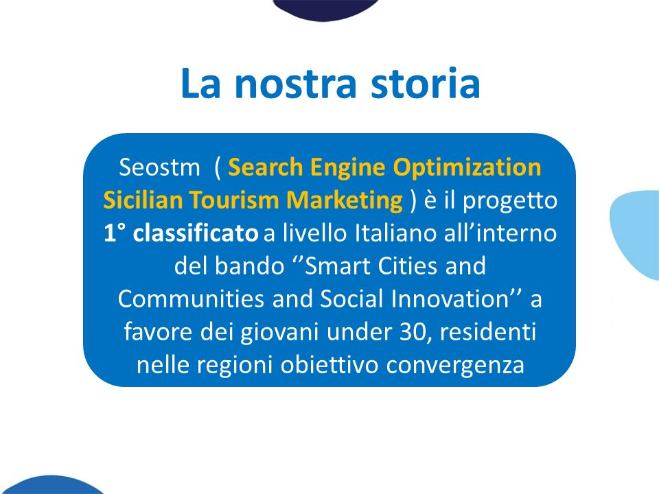 La nostra storia Seostm ( Search Engine Optimization Sicilian Tourism Marketing ) è il progetto 1° classificato a livello Italiano allinterno del bando Smart Cities and Communities and Social Innovation a favore dei giovani under 30, residenti nelle regioni obiettivo convergenza