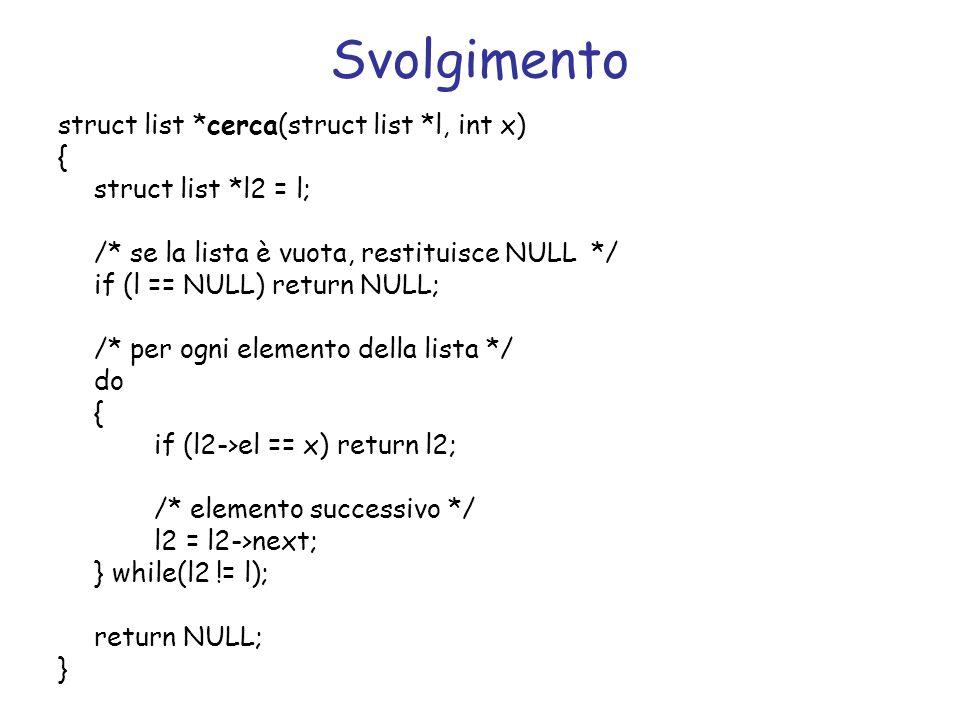 Svolgimento struct list *cerca(struct list *l, int x) { struct list *l2 = l; /* se la lista è vuota, restituisce NULL */ if (l == NULL) return NULL; /* per ogni elemento della lista */ do { if (l2->el == x) return l2; /* elemento successivo */ l2 = l2->next; } while(l2 != l); return NULL; }