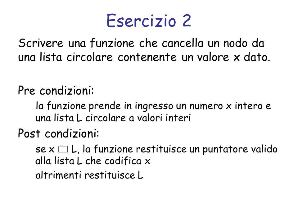 Svolgimento struct list *cancella(struct list *l, int x) { struct list *l2 = l, *prev = l; /* se la lista è vuota, restituisce NULL */ if (l == NULL) return NULL; /* per ogni elemento della lista */ do { /* elemento successivo */ l2 = l2->next; /* se trova lelemento */ if (l2->el == x) { /* ed è lunico elemento */ if (prev == l2) { free(l2); return NULL; } /* altrimenti salta lelemento da cancellare */ prev->next = l2->next; free(l2); return prev; } prev = l2; } while(l2 != l); return l; }