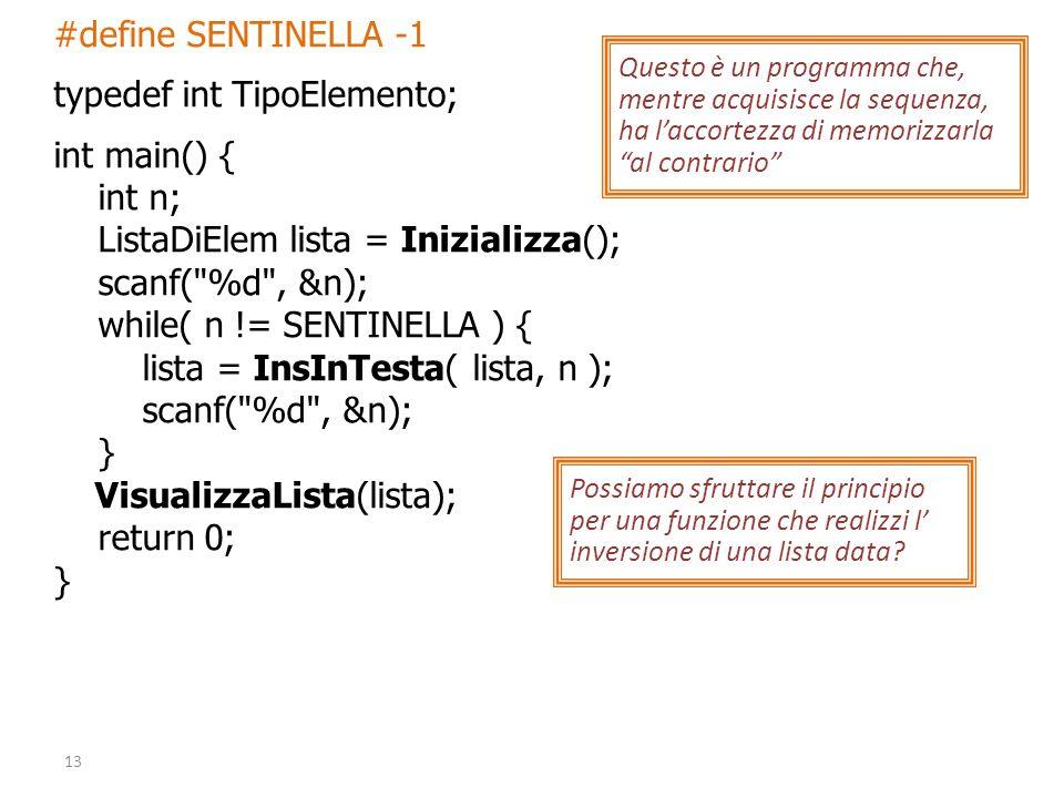 #define SENTINELLA -1 typedef int TipoElemento; int main() { int n; ListaDiElem lista = Inizializza(); scanf( %d , &n); while( n != SENTINELLA ) { lista = InsInTesta( lista, n ); scanf( %d , &n); } VisualizzaLista(lista); return 0; } 13 Questo è un programma che, mentre acquisisce la sequenza, ha laccortezza di memorizzarla al contrario Possiamo sfruttare il principio per una funzione che realizzi l inversione di una lista data
