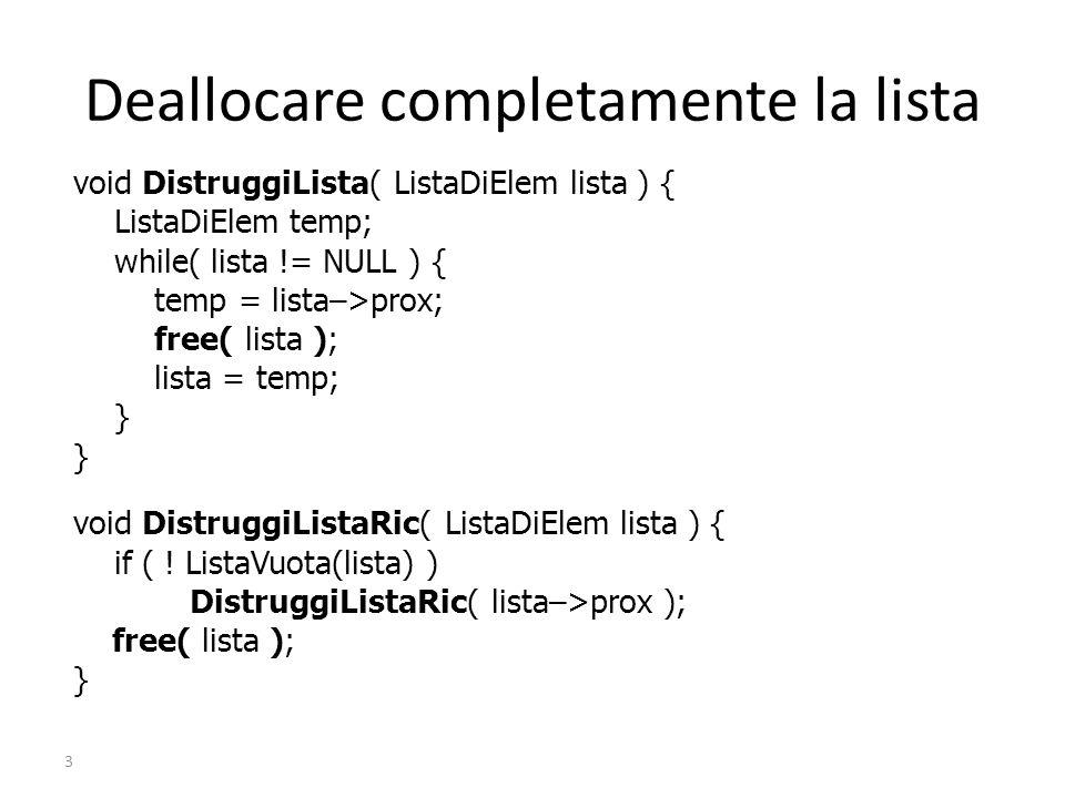 3 Deallocare completamente la lista void DistruggiLista( ListaDiElem lista ) { ListaDiElem temp; while( lista != NULL ) { temp = lista–>prox; free( lista ); lista = temp; } void DistruggiListaRic( ListaDiElem lista ) { if ( .