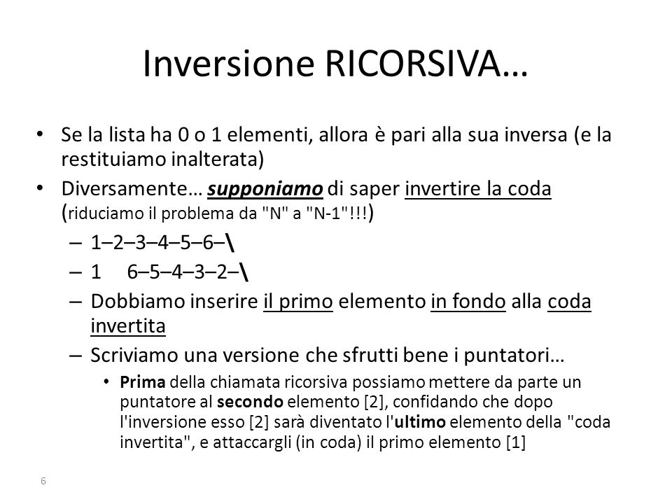 7 ListaDiElem ReverseRic( ListaDiElem lista ) { ListaDiElem p, ris; if ( ListaVuota(lista) || ListaVuota(lista–>prox) ) return lista; else { p = lista–>prox; ris = ReverseRic( p ); p–>prox = lista; lista–>prox = NULL; return ris; } Prima della chiamata ricorsiva possiamo mettere da parte un puntatore [p] al secondo elemento [p=lista->prox], confidando che dopo l inversione esso sarà diventato l ultimo elemento della coda invertita , e attaccargli [p->prox=] (in coda) il primo elemento [lista]