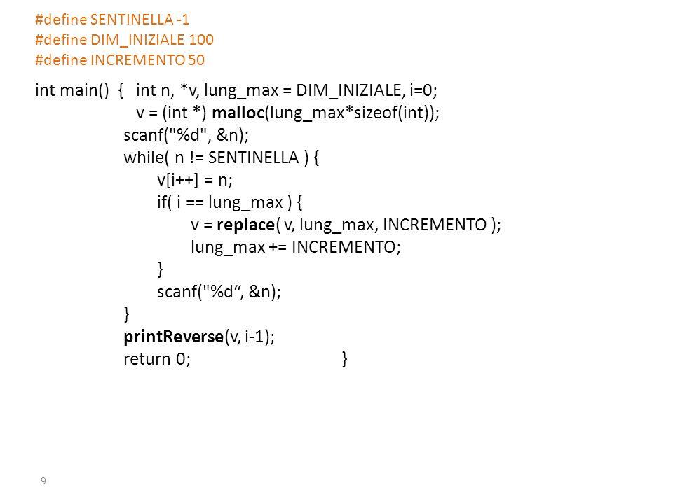 #define SENTINELLA -1 #define DIM_INIZIALE 100 #define INCREMENTO 50 int main() { int n, *v, lung_max = DIM_INIZIALE, i=0; v = (int *) malloc(lung_max*sizeof(int)); scanf( %d , &n); while( n != SENTINELLA ) { v[i++] = n; if( i == lung_max ) { v = replace( v, lung_max, INCREMENTO ); lung_max += INCREMENTO; } scanf( %d, &n); } printReverse(v, i-1); return 0; } 9