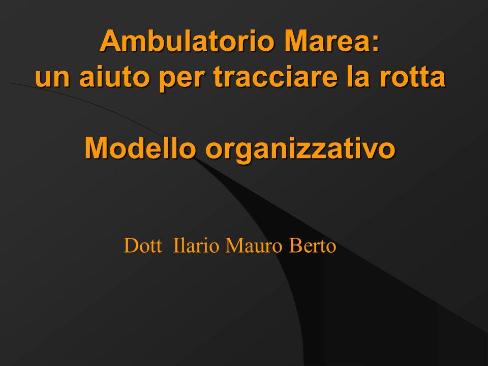 Ambulatorio Marea: un aiuto per tracciare la rotta Modello organizzativo Dott Ilario Mauro Berto