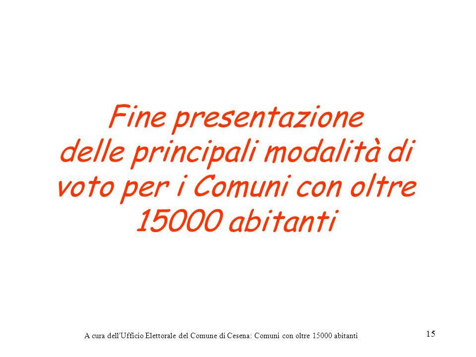 A cura dell'Ufficio Elettorale del Comune di Cesena: Comuni con oltre 15000 abitanti 15 Fine presentazione delle principali modalità di voto per i Com