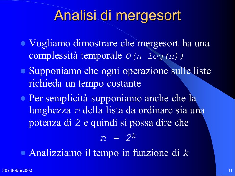 30 ottobre 200211 Analisi di mergesort Vogliamo dimostrare che mergesort ha una complessità temporale O(n log(n)) Supponiamo che ogni operazione sulle liste richieda un tempo costante Per semplicità supponiamo anche che la lunghezza n della lista da ordinare sia una potenza di 2 e quindi si possa dire che n = 2 k Analizziamo il tempo in funzione di k