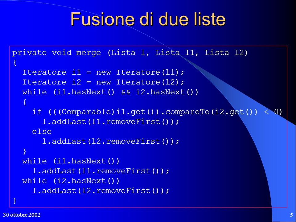 30 ottobre 20025 private void merge (Lista l, Lista l1, Lista l2) { Iteratore i1 = new Iteratore(l1); Iteratore i2 = new Iteratore(l2); while (i1.hasNext() && i2.hasNext()) { if (((Comparable)i1.get()).compareTo(i2.get()) < 0) l.addLast(l1.removeFirst()); else l.addLast(l2.removeFirst()); } while (i1.hasNext()) l.addLast(l1.removeFirst()); while (i2.hasNext()) l.addLast(l2.removeFirst()); } Fusione di due liste