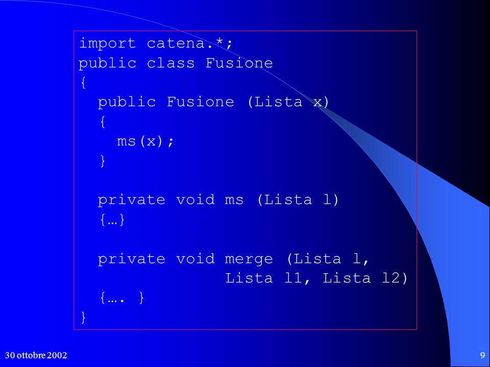 30 ottobre 200210 import catena.*; import java.io.*; public class Ordina { public static void main (String[] arg) throws IOException { BufferedReader in = new BufferedReader(new FileReader(arg[0])); String str; Lista l = new Lista(); while ((str = in.readLine()) != null) l.addLast(str); System.out.println(l); new Fusione(l); System.out.println(l); } Ordinare le righe di un file