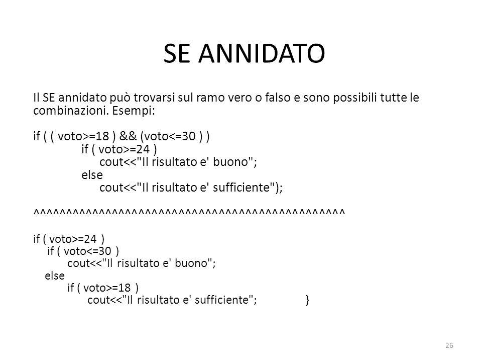 SE ANNIDATO Il SE annidato può trovarsi sul ramo vero o falso e sono possibili tutte le combinazioni. Esempi: if ( ( voto>=18 ) && (voto<=30 ) ) if (