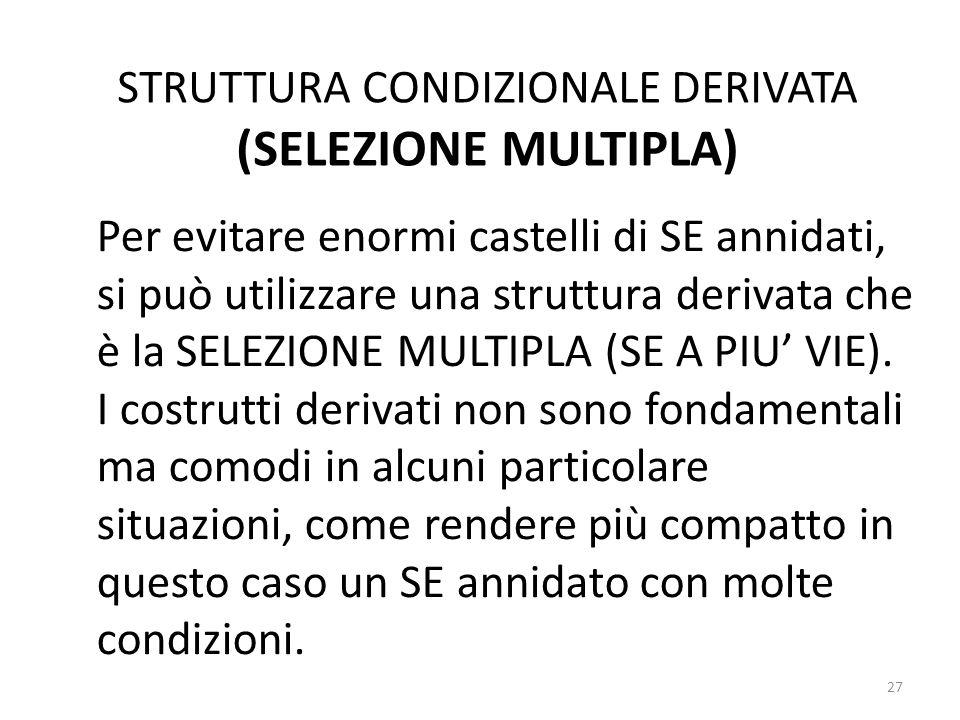 STRUTTURA CONDIZIONALE DERIVATA (SELEZIONE MULTIPLA) Per evitare enormi castelli di SE annidati, si può utilizzare una struttura derivata che è la SEL