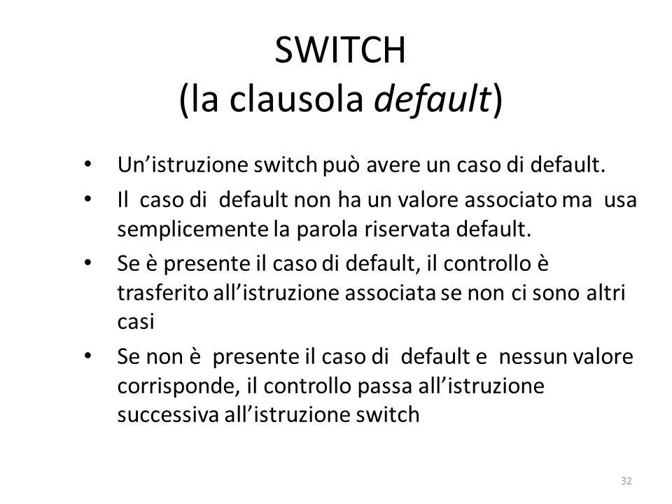 SWITCH (la clausola default) Unistruzione switch può avere un caso di default. Il caso di default non ha un valore associato ma usa semplicemente la p