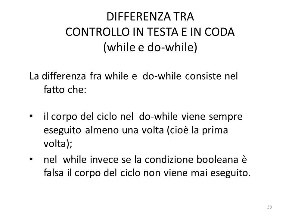 DIFFERENZA TRA CONTROLLO IN TESTA E IN CODA (while e do-while) La differenza fra while e do-while consiste nel fatto che: il corpo del ciclo nel do-wh
