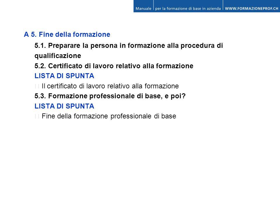 A 5. Fine della formazione 5.1. Preparare la persona in formazione alla procedura di qualificazione 5.2. Certificato di lavoro relativo alla formazion