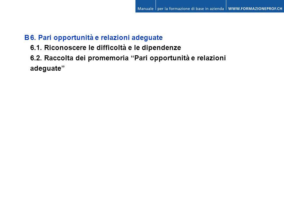 B6. Pari opportunità e relazioni adeguate 6.1. Riconoscere le difficoltà e le dipendenze 6.2. Raccolta dei promemoria Pari opportunità e relazioni ade