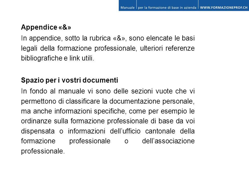 Appendice «&» In appendice, sotto la rubrica «&», sono elencate le basi legali della formazione professionale, ulteriori referenze bibliografiche e li