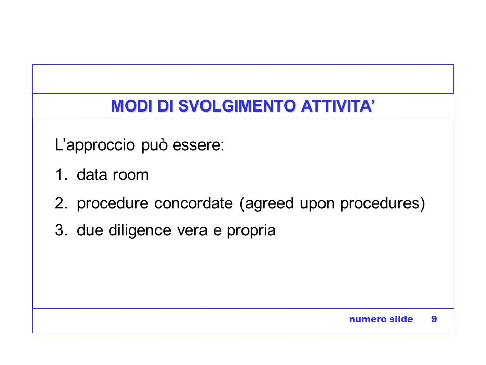 numero slide 9 MODI DI SVOLGIMENTO ATTIVITA Lapproccio può essere: 1. data room 2. procedure concordate (agreed upon procedures) 3. due diligence vera