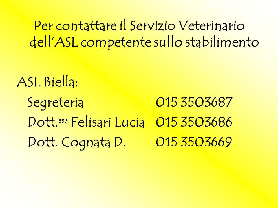 Per contattare il Servizio Veterinario dellASL competente sullo stabilimento ASL Biella: Segreteria015 3503687 Dott. ssa Felisari Lucia015 3503686 Dot