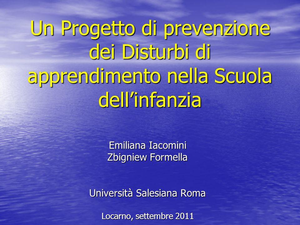 Un Progetto di prevenzione dei Disturbi di apprendimento nella Scuola dellinfanzia Emiliana Iacomini Zbigniew Formella Università Salesiana Roma Locar