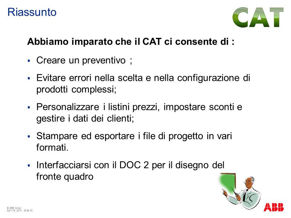 © ABB Group April 19, 2014 | Slide 40 Abbiamo imparato che il CAT ci consente di : Creare un preventivo ; Evitare errori nella scelta e nella configur