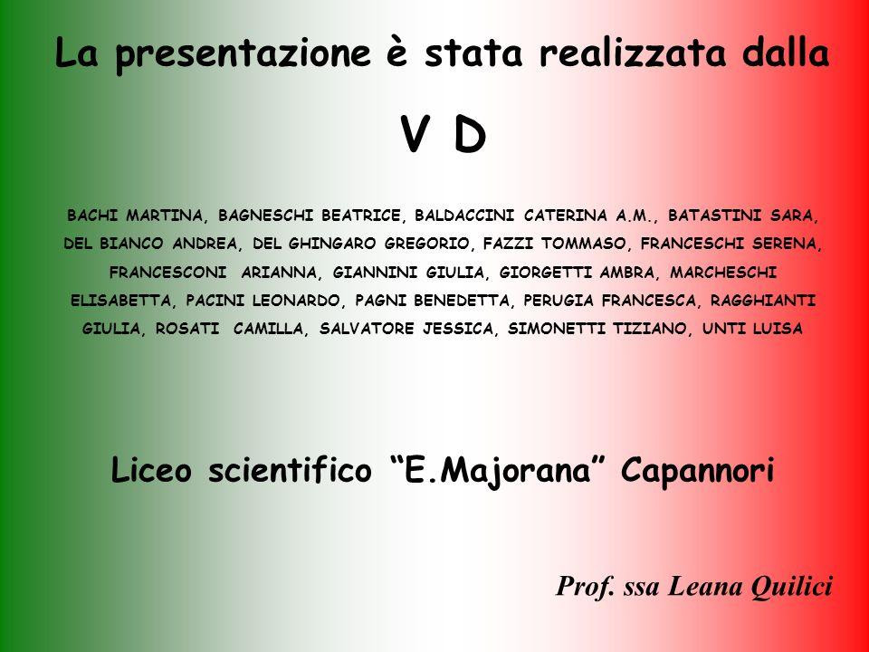 La presentazione è stata realizzata dalla V D BACHI MARTINA, BAGNESCHI BEATRICE, BALDACCINI CATERINA A.M., BATASTINI SARA, DEL BIANCO ANDREA, DEL GHINGARO GREGORIO, FAZZI TOMMASO, FRANCESCHI SERENA, FRANCESCONI ARIANNA, GIANNINI GIULIA, GIORGETTI AMBRA, MARCHESCHI ELISABETTA, PACINI LEONARDO, PAGNI BENEDETTA, PERUGIA FRANCESCA, RAGGHIANTI GIULIA, ROSATI CAMILLA, SALVATORE JESSICA, SIMONETTI TIZIANO, UNTI LUISA Liceo scientifico E.Majorana Capannori Prof.
