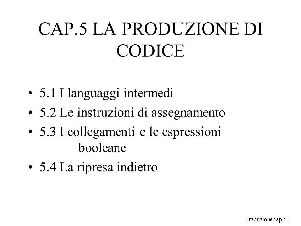 Traduzione cap.5 1 CAP.5 LA PRODUZIONE DI CODICE 5.1 I languaggi intermedi 5.2 Le instruzioni di assegnamento 5.3 I collegamenti e le espressioni booleane 5.4 La ripresa indietro