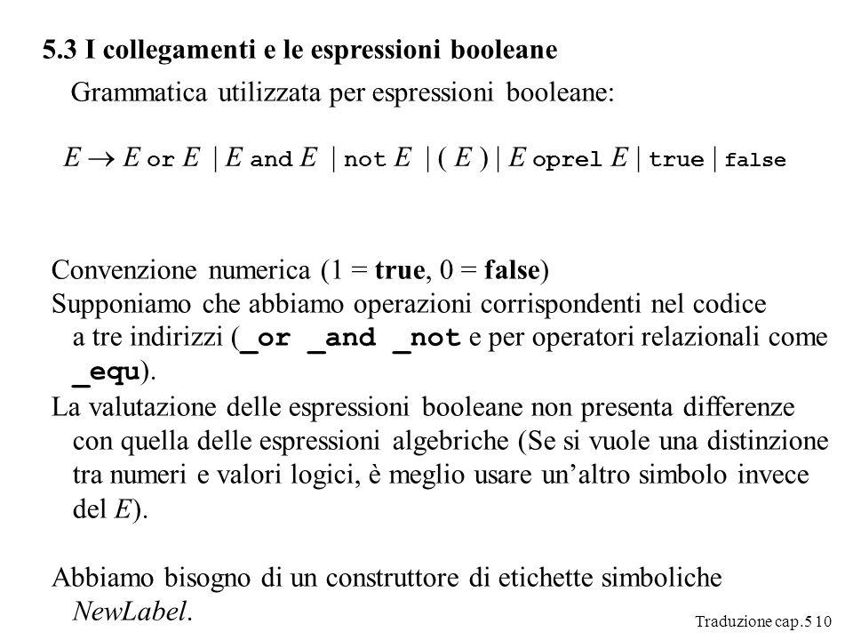 Traduzione cap.5 10 5.3 I collegamenti e le espressioni booleane Grammatica utilizzata per espressioni booleane: E E or E | E and E | not E | ( E ) | E oprel E | true | false Convenzione numerica (1 = true, 0 = false) Supponiamo che abbiamo operazioni corrispondenti nel codice a tre indirizzi ( _or _and _not e per operatori relazionali come _equ ).