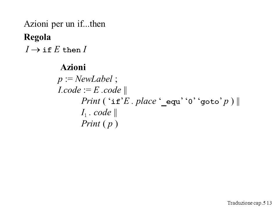 Traduzione cap.5 13 Azioni per un if...then I if E then I Regola Azioni p := NewLabel ; I.code := E.code || Print ( ifE.