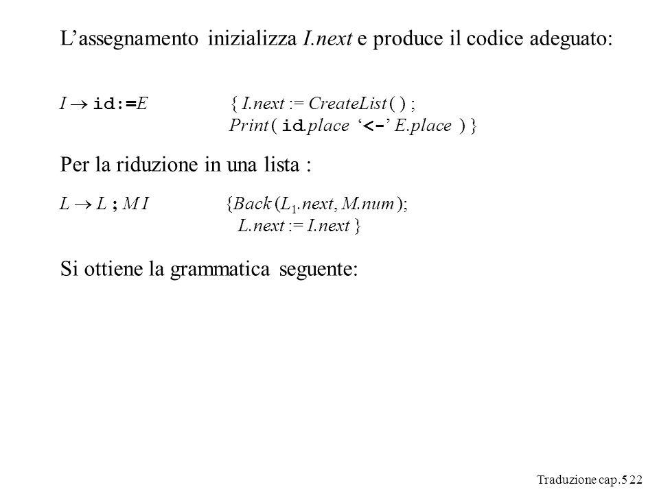 Traduzione cap.5 22 Lassegnamento inizializza I.next e produce il codice adeguato: I id:= E { I.next := CreateList ( ) ; Print ( id.place <- E.place ) } Per la riduzione in una lista : L L ; M I {Back (L 1.next, M.num ); L.next := I.next } Si ottiene la grammatica seguente:
