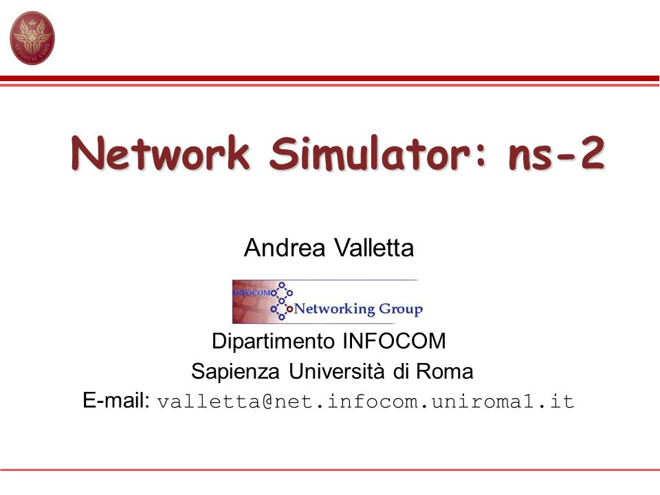 Network Simulator: ns-2 Andrea Valletta Dipartimento INFOCOM Sapienza Università di Roma E-mail: valletta@net.infocom.uniroma1.it