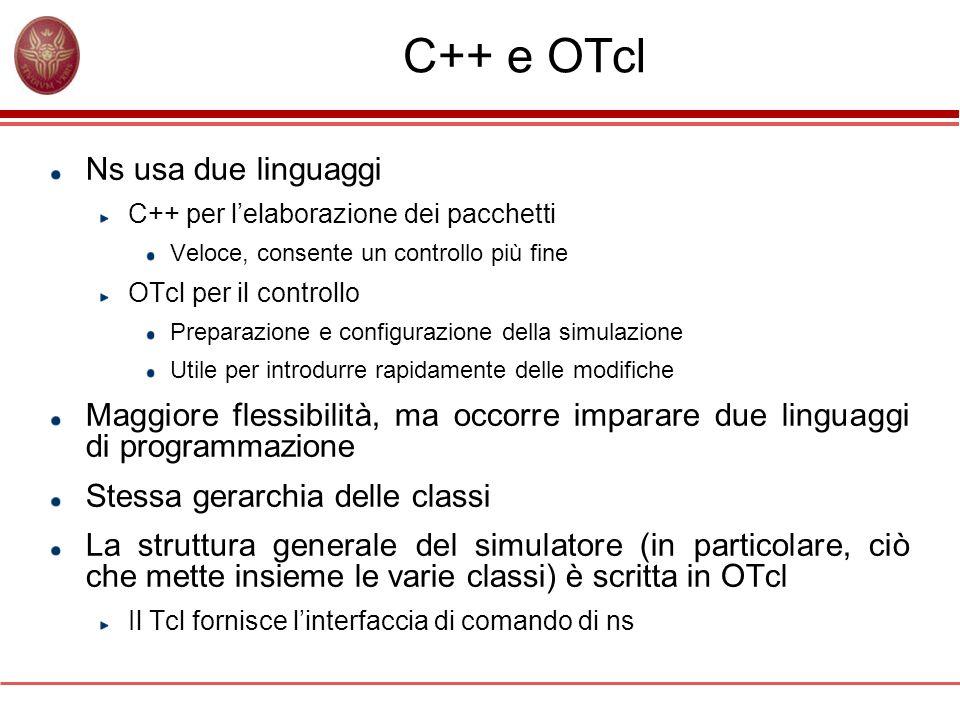 C++ e OTcl Ns usa due linguaggi C++ per lelaborazione dei pacchetti Veloce, consente un controllo più fine OTcl per il controllo Preparazione e config