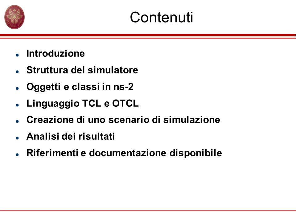 Contenuti Introduzione Struttura del simulatore Oggetti e classi in ns-2 Linguaggio TCL e OTCL Creazione di uno scenario di simulazione Analisi dei ri