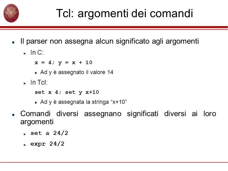 Tcl: argomenti dei comandi Il parser non assegna alcun significato agli argomenti In C: x = 4; y = x + 10 Ad y è assegnato il valore 14 In Tcl: set x