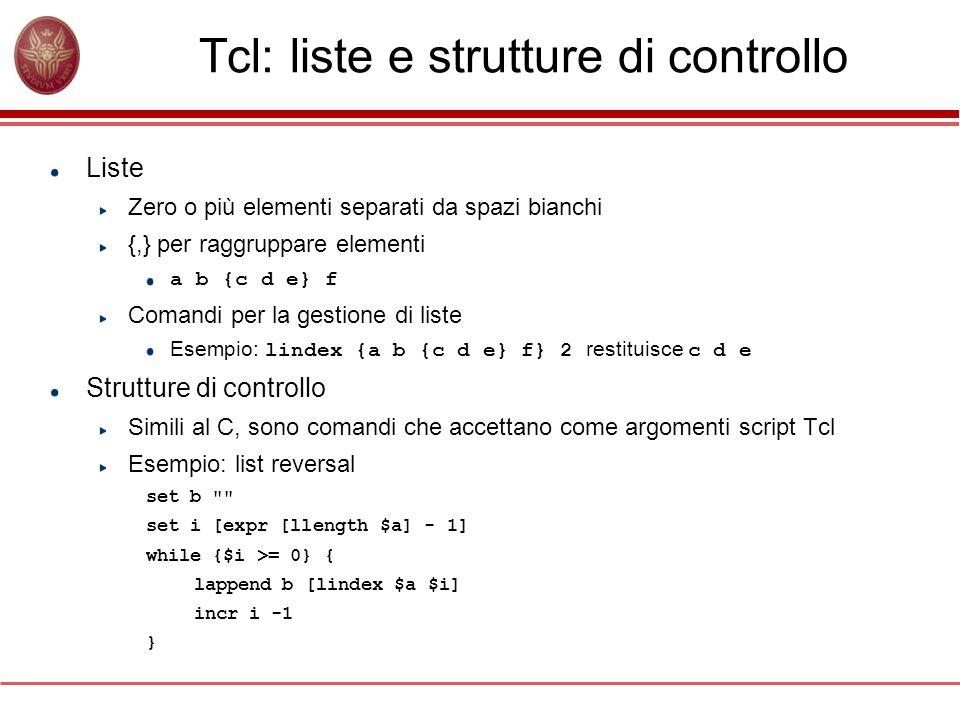 Tcl: liste e strutture di controllo Liste Zero o più elementi separati da spazi bianchi {,} per raggruppare elementi a b {c d e} f Comandi per la gest