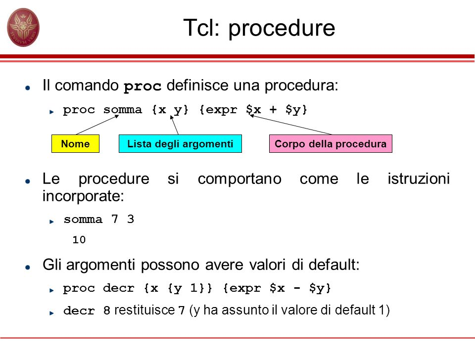 Tcl: procedure Il comando proc definisce una procedura: proc somma {x y} {expr $x + $y} Le procedure si comportano come le istruzioni incorporate: som